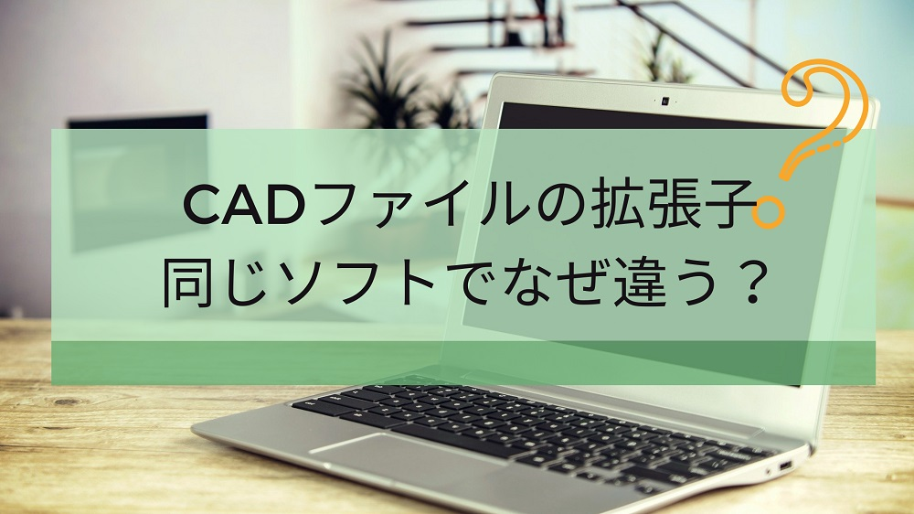 CADファイルの拡張子。同じソフトでなぜ違う?